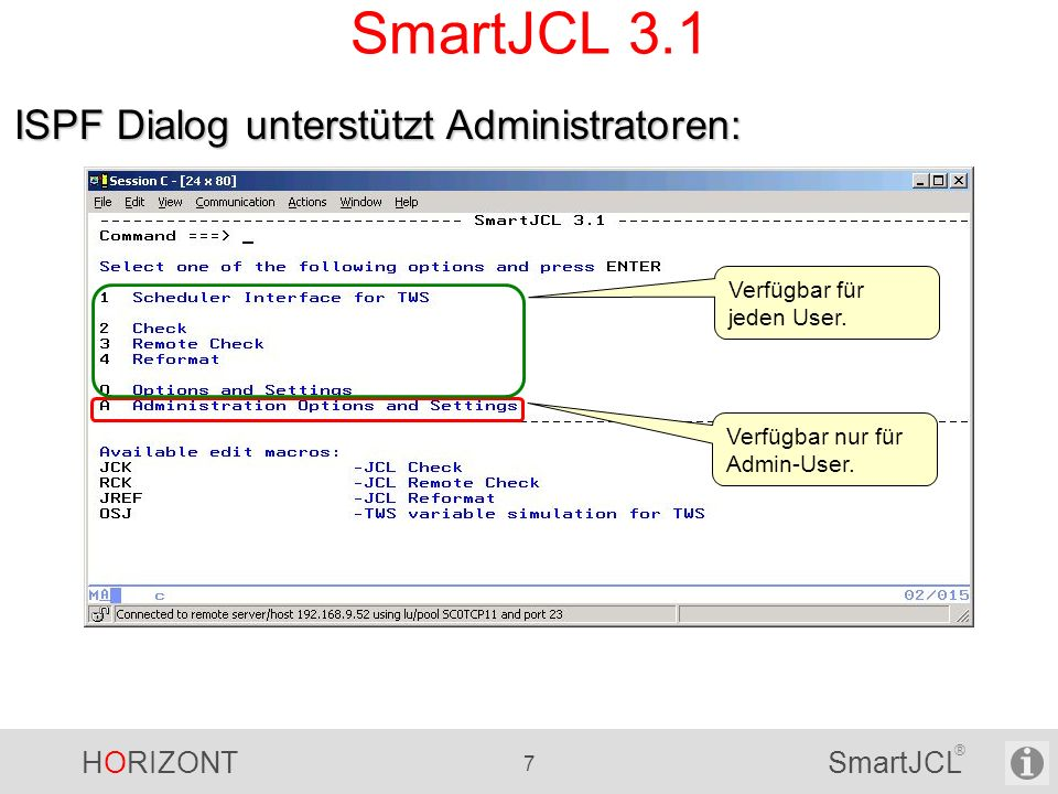 HORIZONT 88 SmartJCL ® V2R1 – Remote Check Batch Mode -------------------------- SmartJCL Remote JCL Check -------------- Command ===> Primary commands (top): OPT Browse TCP/IP parameters JOBLIST Edit joblist JOBLIB Edit joblibraries Select one of the following options and press ENTER.