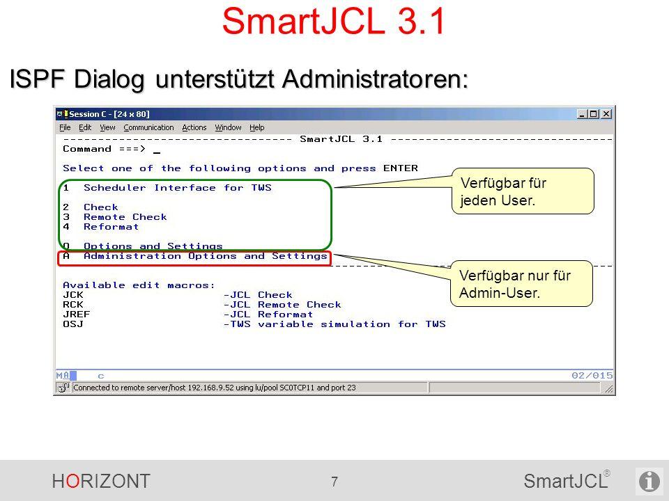 HORIZONT 58 SmartJCL ® SmartJCL V2R3 Einfachere Installation - SVC ist nicht mehr nötig für third party RACF check - Firewall friendly Remote Check (kein call back) TWS-Variablenersetzung - Verwendung eines temporären TWS Controllers, keine Beeinflussung des Produktions-TWS-Controllers - TWS 8.3 Unterstützung REXX Interface: - Zugriff auf überschreibende Parameter und Utility Statements Neue Check Parameter SmartJCL V2R3 ist seit 20.