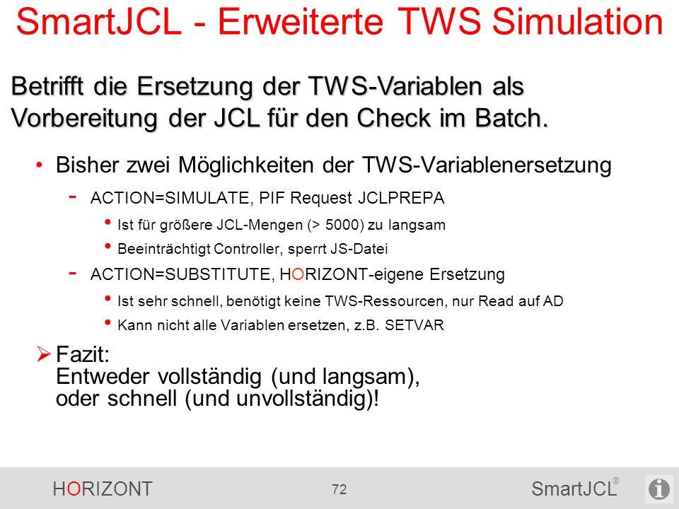 HORIZONT 72 SmartJCL ® SmartJCL - Erweiterte TWS Simulation Bisher zwei Möglichkeiten der TWS-Variablenersetzung - ACTION=SIMULATE, PIF Request JCLPRE