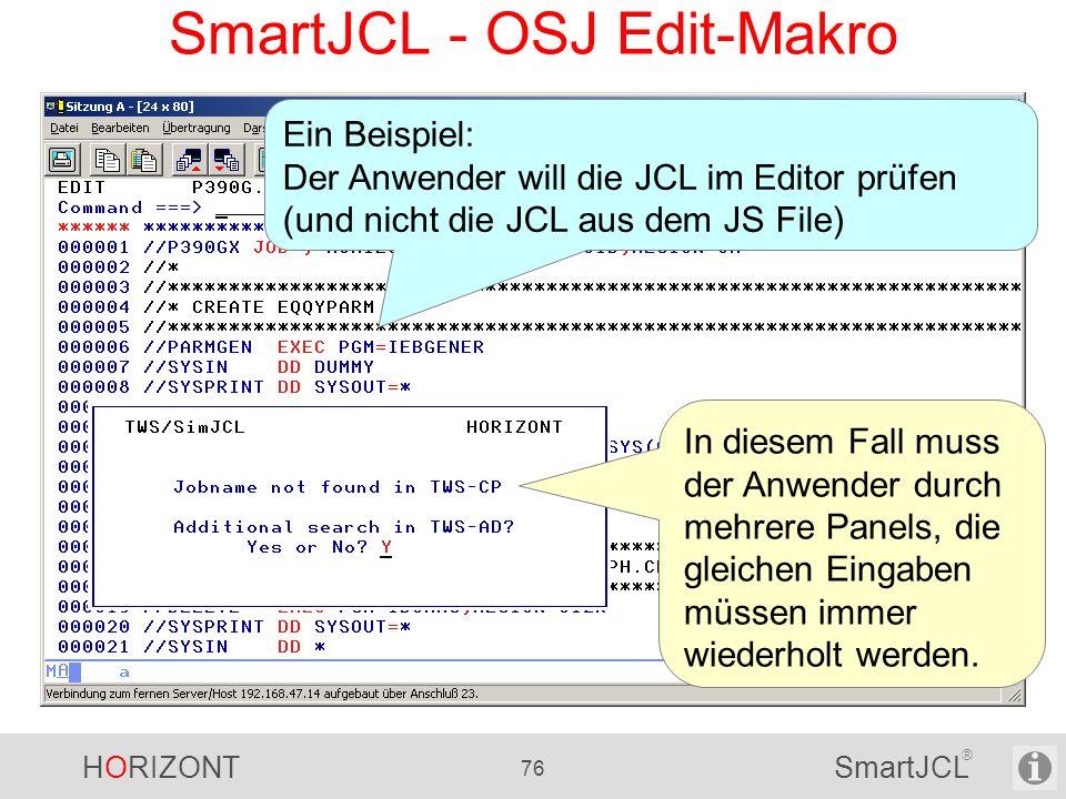 HORIZONT 76 SmartJCL ® SmartJCL - OSJ Edit-Makro Ein Beispiel: Der Anwender will die JCL im Editor prüfen (und nicht die JCL aus dem JS File) In diese