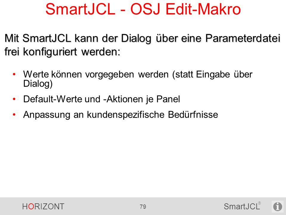 HORIZONT 79 SmartJCL ® SmartJCL - OSJ Edit-Makro Werte können vorgegeben werden (statt Eingabe über Dialog) Default-Werte und -Aktionen je Panel Anpas