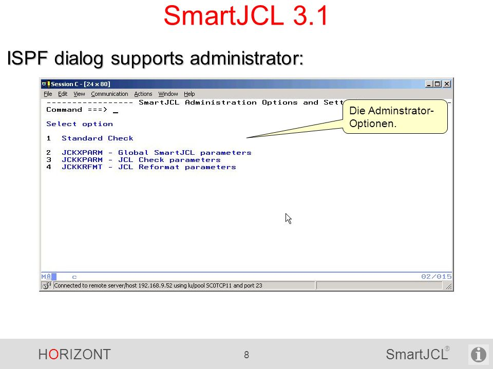 HORIZONT 109 SmartJCL ® -------------------------- SmartJCL Reformat--------------------- Command ===> Primary commands (top): REF Edit reformat parameters JOBLIST Edit joblist JOBLIB Edit joblibraries Select one of the following options and press ENTER.
