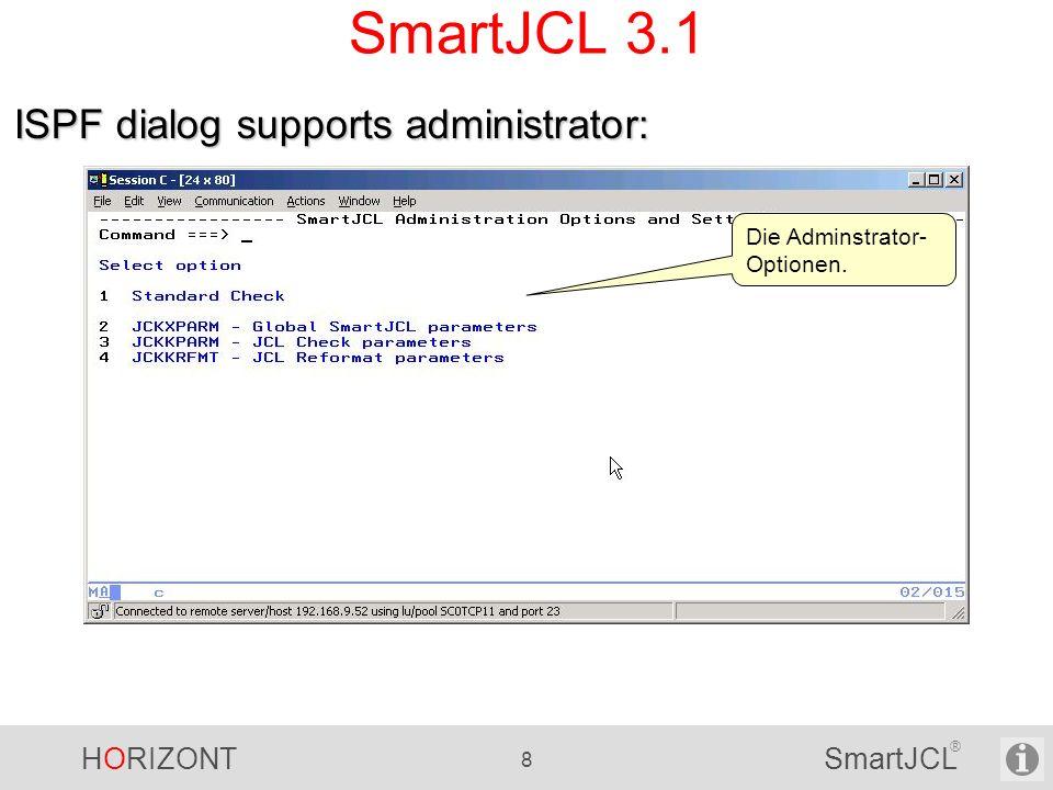 HORIZONT 99 SmartJCL ® Neue Funktionen in V2R0 REXX Interface - Installationsspezifische Standards zu überprüfen - Massenupdate Integration der Auto-Edit Funktion (Control-M) Proceduren überprüfen Prüfen, ob DB2/IMS Programme existieren Utilities (DD-Namen) V2R0 ist verfügbar seit 1.
