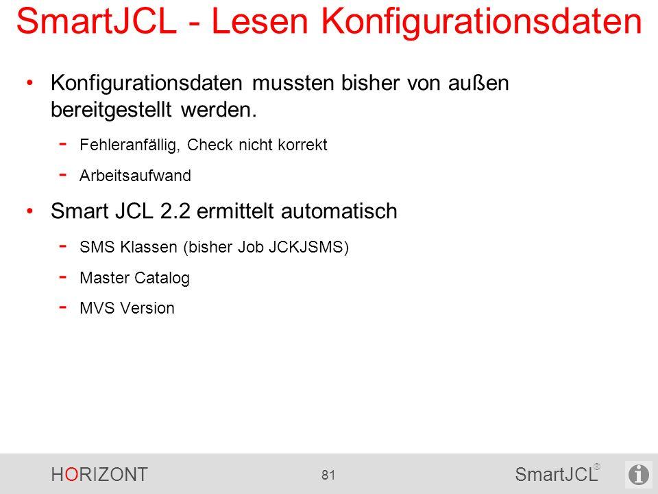 HORIZONT 81 SmartJCL ® SmartJCL - Lesen Konfigurationsdaten Konfigurationsdaten mussten bisher von außen bereitgestellt werden. - Fehleranfällig, Chec