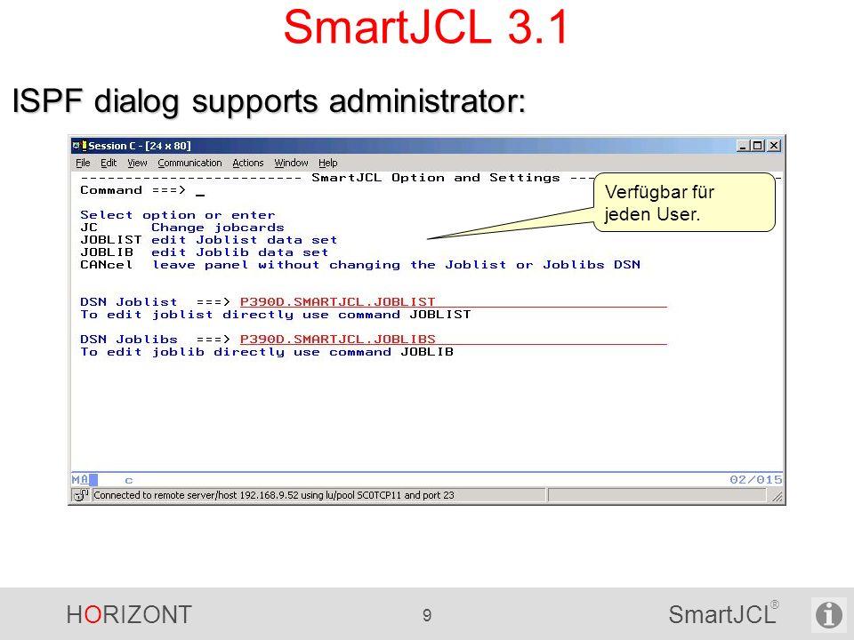 HORIZONT 10 SmartJCL ® SmartJCL 3.1 Neue SRI Funktion SriCatEntry für Katalog-Zugriff und -Informationen - Liefert Entry name (= DSN) Catalog name Entry type Volser - Einfacher als LISTCAT und Scannen des Outputs
