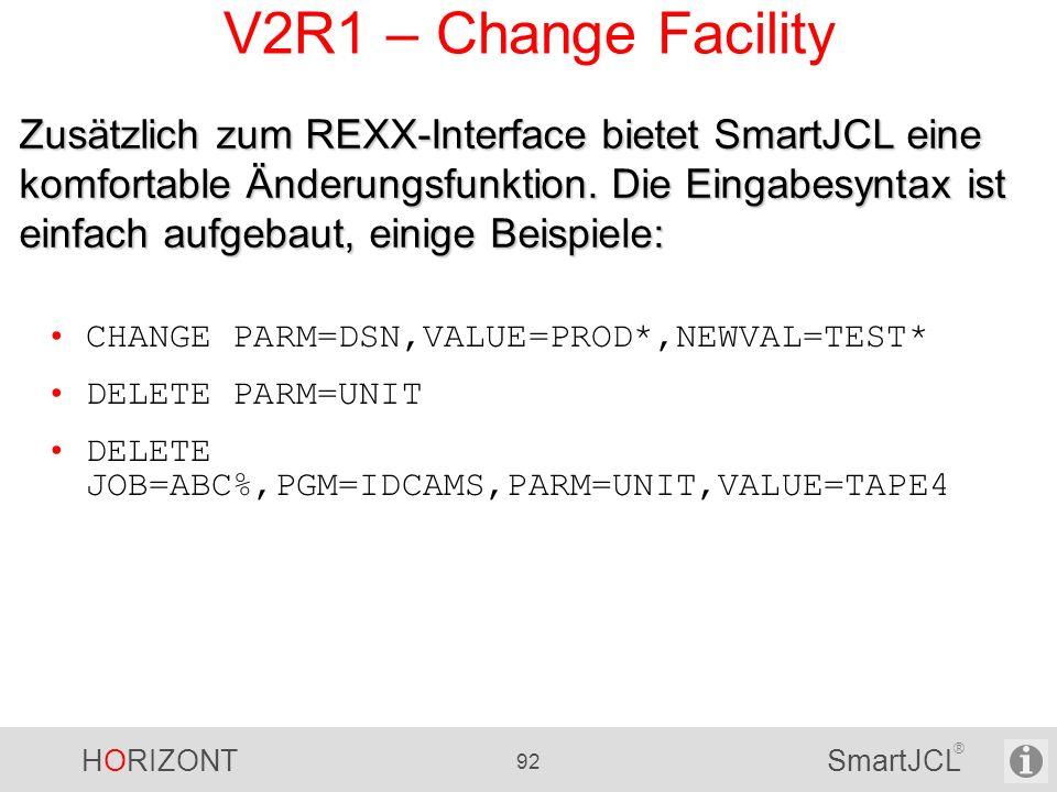 HORIZONT 92 SmartJCL ® V2R1 – Change Facility CHANGE PARM=DSN,VALUE=PROD*,NEWVAL=TEST* DELETE PARM=UNIT DELETE JOB=ABC%,PGM=IDCAMS,PARM=UNIT,VALUE=TAP