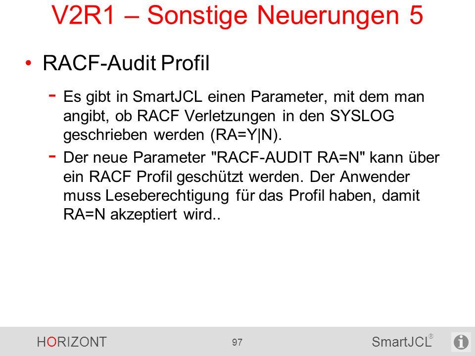HORIZONT 97 SmartJCL ® V2R1 – Sonstige Neuerungen 5 RACF-Audit Profil - Es gibt in SmartJCL einen Parameter, mit dem man angibt, ob RACF Verletzungen