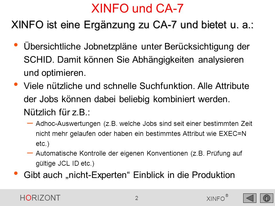 HORIZONT 2 XINFO ® XINFO und CA-7 Übersichtliche Jobnetzpläne unter Berücksichtigung der SCHID. Damit können Sie Abhängigkeiten analysieren und optimi