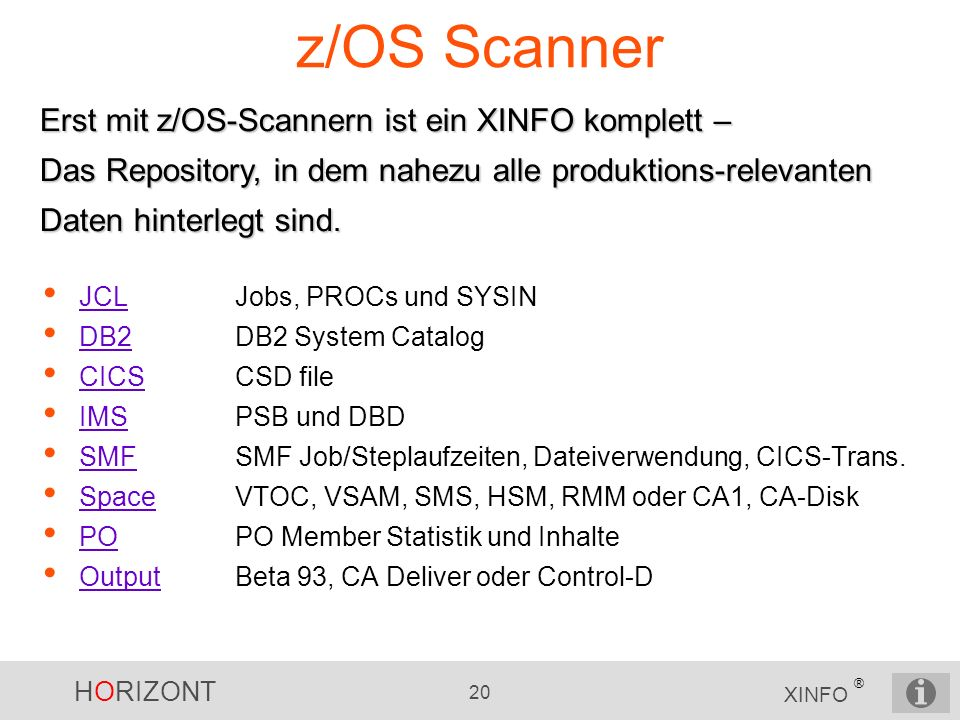 HORIZONT 20 XINFO ® z/OS Scanner JCLJobs, PROCs und SYSIN JCL DB2DB2 System Catalog DB2 CICSCSD file CICS IMSPSB und DBD IMS SMF SMF Job/Steplaufzeite