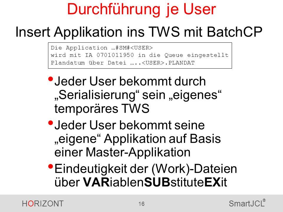HORIZONT 16 SmartJCL ® Durchführung je User Jeder User bekommt durch Serialisierung sein eigenes temporäres TWS Jeder User bekommt seine eigene Applikation auf Basis einer Master-Applikation Eindeutigkeit der (Work)-Dateien über VARiablenSUBstituteEXit Insert Applikation ins TWS mit BatchCP Die Application …#SM# wird mit IA 0701011950 in die Queue eingestellt Plandatum über Datei …...PLANDAT