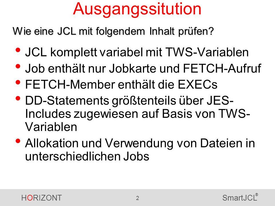 HORIZONT 2 SmartJCL ® Ausgangssitution JCL komplett variabel mit TWS-Variablen Job enthält nur Jobkarte und FETCH-Aufruf FETCH-Member enthält die EXEC