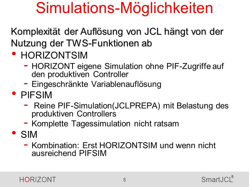 HORIZONT 5 SmartJCL ® Simulations-Möglichkeiten HORIZONTSIM - HORIZONT eigene Simulation ohne PIF-Zugriffe auf den produktiven Controller - Eingeschränkte Variablenauflösung PIFSIM - Reine PIF-Simulation(JCLPREPA) mit Belastung des produktiven Controllers - Komplette Tagessimulation nicht ratsam SIM - Kombination: Erst HORIZONTSIM und wenn nicht ausreichend PIFSIM Komplexität der Auflösung von JCL hängt von der Nutzung der TWS-Funktionen ab