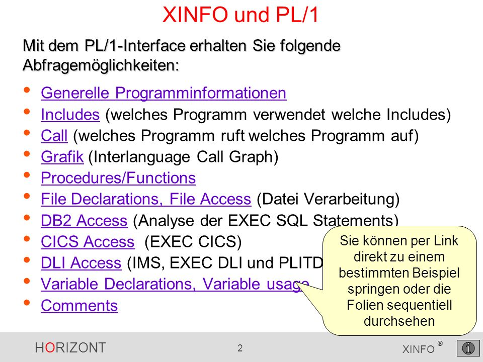 HORIZONT 2 XINFO ® XINFO und PL/1 Generelle Programminformationen Includes (welches Programm verwendet welche Includes) Includes Call (welches Programm ruft welches Programm auf) Call Grafik (Interlanguage Call Graph) Grafik Procedures/Functions File Declarations, File Access (Datei Verarbeitung) File Declarations, File Access DB2 Access (Analyse der EXEC SQL Statements) DB2 Access CICS Access (EXEC CICS) CICS Access DLI Access (IMS, EXEC DLI und PLITDLI) DLI Access Variable Declarations, Variable usage Comments Mit dem PL/1-Interface erhalten Sie folgende Abfragemöglichkeiten: Sie können per Link direkt zu einem bestimmten Beispiel springen oder die Folien sequentiell durchsehen