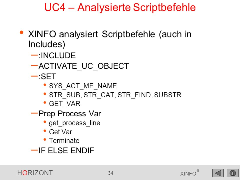 HORIZONT 34 XINFO ® UC4 – Analysierte Scriptbefehle XINFO analysiert Scriptbefehle (auch in Includes) – :INCLUDE – ACTIVATE_UC_OBJECT – :SET SYS_ACT_ME_NAME STR_SUB, STR_CAT, STR_FIND, SUBSTR GET_VAR – Prep Process Var get_process_line Get Var Terminate – IF ELSE ENDIF