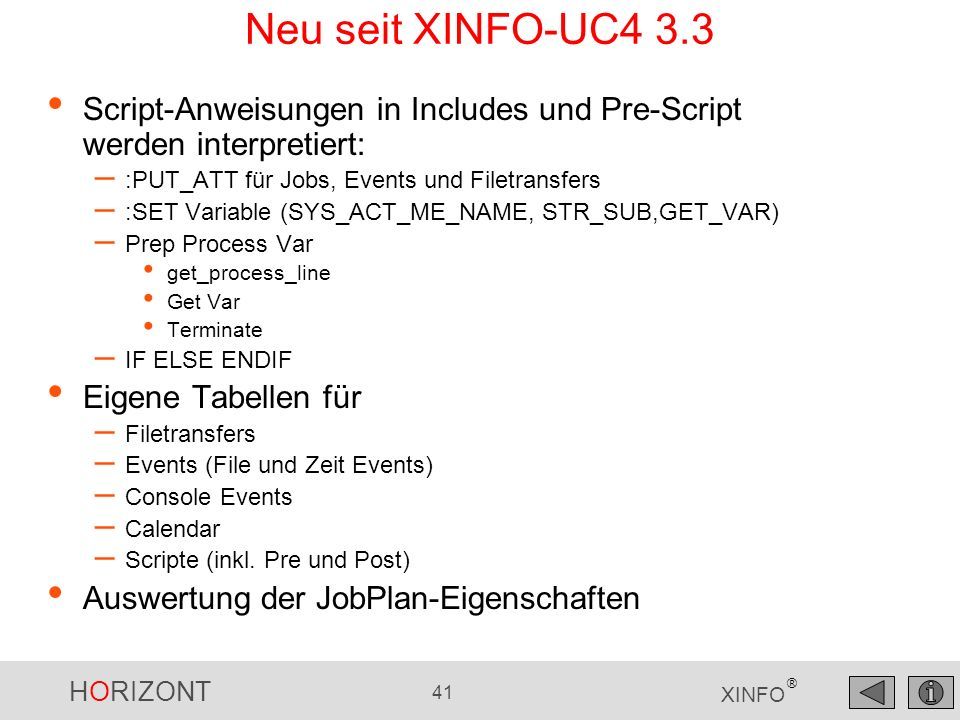 HORIZONT 41 XINFO ® Neu seit XINFO-UC4 3.3 Script-Anweisungen in Includes und Pre-Script werden interpretiert: – :PUT_ATT für Jobs, Events und Filetransfers – :SET Variable (SYS_ACT_ME_NAME, STR_SUB,GET_VAR) – Prep Process Var get_process_line Get Var Terminate – IF ELSE ENDIF Eigene Tabellen für – Filetransfers – Events (File und Zeit Events) – Console Events – Calendar – Scripte (inkl.