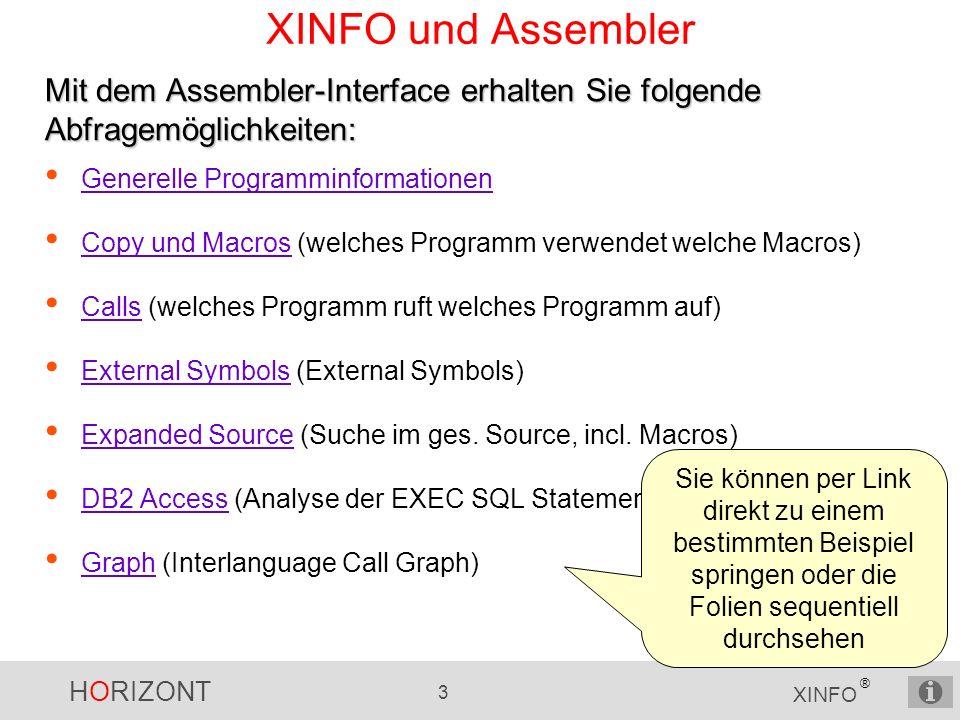HORIZONT 3 XINFO ® XINFO und Assembler Generelle Programminformationen Copy und Macros (welches Programm verwendet welche Macros) Copy und Macros Calls (welches Programm ruft welches Programm auf) Calls External Symbols (External Symbols) External Symbols Expanded Source (Suche im ges.