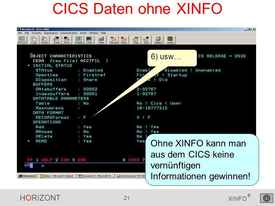 HORIZONT 21 XINFO ® CICS Daten ohne XINFO 6) usw… Ohne XINFO kann man aus dem CICS keine vernünftigen Informationen gewinnen!