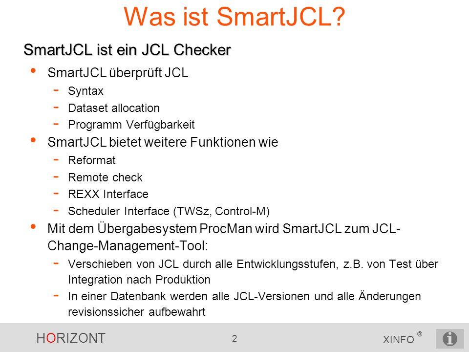 HORIZONT 2 XINFO ® Was ist SmartJCL? SmartJCL überprüft JCL - Syntax - Dataset allocation - Programm Verfügbarkeit SmartJCL bietet weitere Funktionen