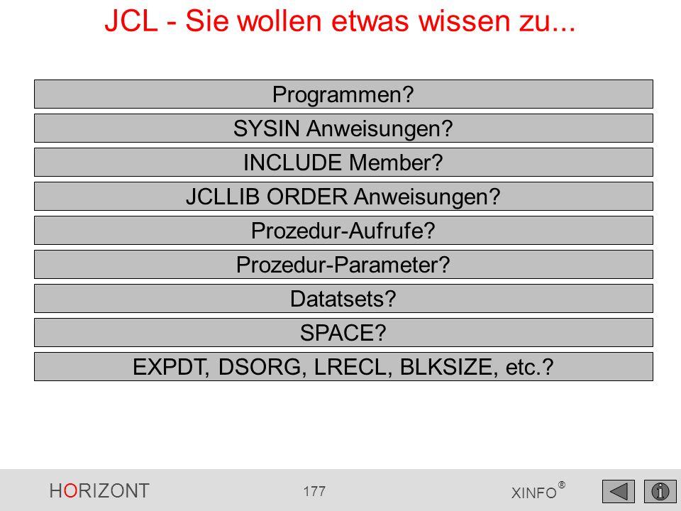 HORIZONT 177 XINFO ® JCL - Sie wollen etwas wissen zu... Programmen? SYSIN Anweisungen? INCLUDE Member? JCLLIB ORDER Anweisungen? Prozedur-Aufrufe? Pr