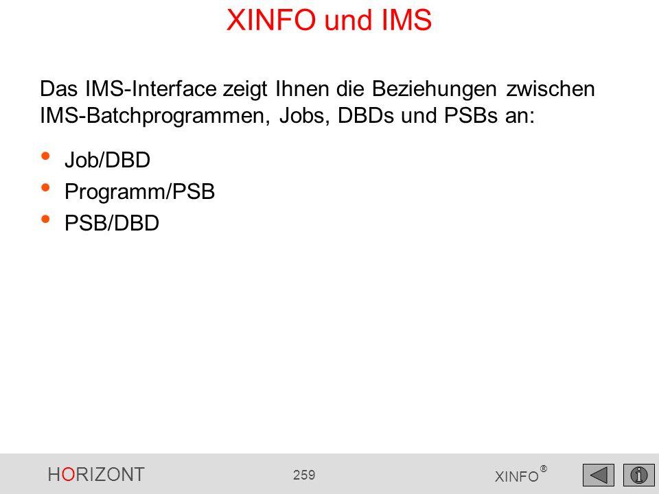HORIZONT 259 XINFO ® XINFO und IMS Job/DBD Programm/PSB PSB/DBD Das IMS-Interface zeigt Ihnen die Beziehungen zwischen IMS-Batchprogrammen, Jobs, DBDs