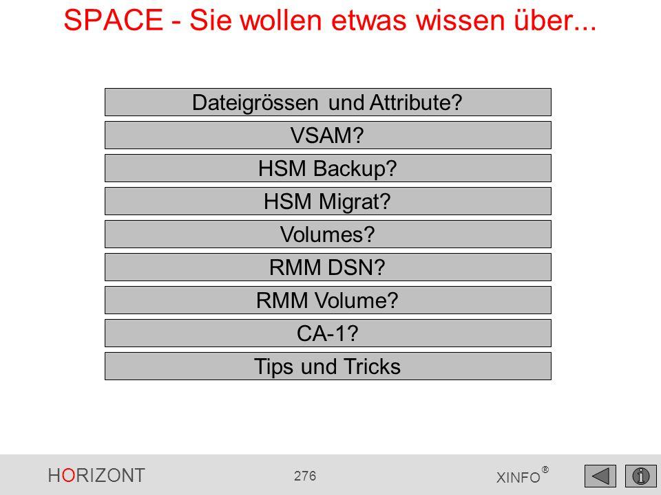 HORIZONT 276 XINFO ® Dateigrössen und Attribute? VSAM? HSM Migrat? RMM Volume? HSM Backup? CA-1? Volumes? RMM DSN? Tips und Tricks SPACE - Sie wollen