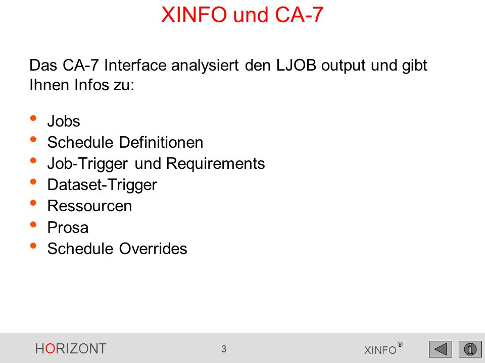HORIZONT 3 XINFO ® XINFO und CA-7 Jobs Schedule Definitionen Job-Trigger und Requirements Dataset-Trigger Ressourcen Prosa Schedule Overrides Das CA-7 Interface analysiert den LJOB output und gibt Ihnen Infos zu: