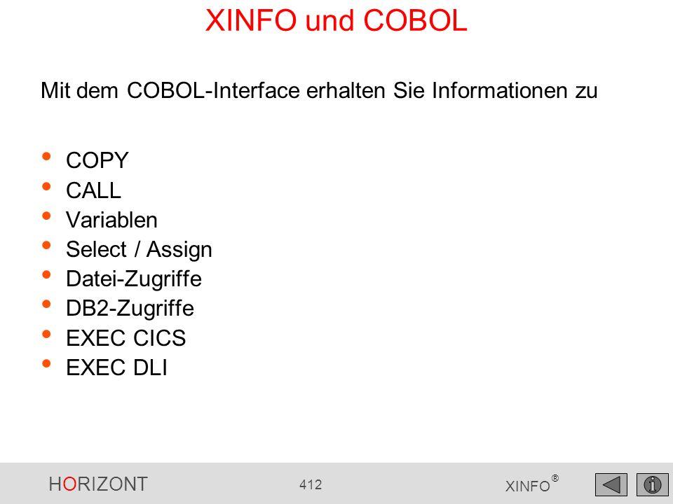 HORIZONT 412 XINFO ® XINFO und COBOL COPY CALL Variablen Select / Assign Datei-Zugriffe DB2-Zugriffe EXEC CICS EXEC DLI Mit dem COBOL-Interface erhalt