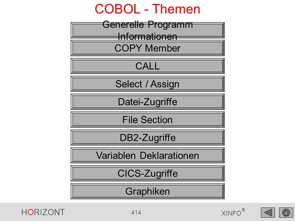 HORIZONT 414 XINFO ® COBOL - Themen Generelle Programm Informationen COPY Member CALL Datei-Zugriffe File Section DB2-Zugriffe Select / Assign Variabl