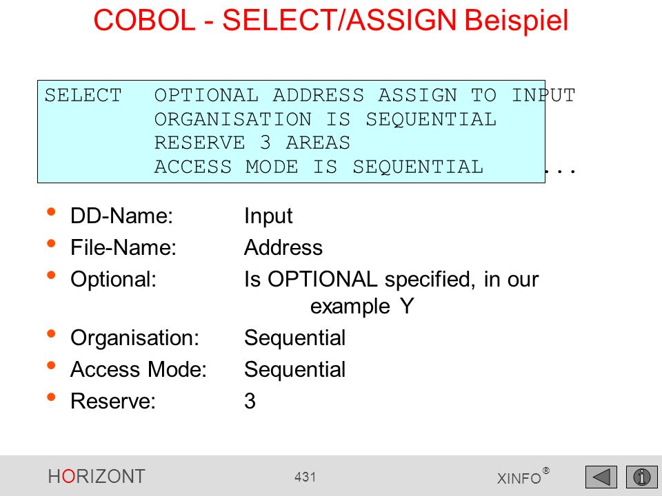 HORIZONT 431 XINFO ® COBOL - SELECT/ASSIGN Beispiel DD-Name: Input File-Name: Address Optional: Is OPTIONAL specified, in our example Y Organisation: Sequential Access Mode: Sequential Reserve: 3 SELECT OPTIONAL ADDRESS ASSIGN TO INPUT ORGANISATION IS SEQUENTIAL RESERVE 3 AREAS ACCESS MODE IS SEQUENTIAL...