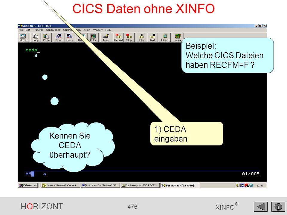 HORIZONT 476 XINFO ® CICS Daten ohne XINFO 1) CEDA eingeben Beispiel: Welche CICS Dateien haben RECFM=F ? Kennen Sie CEDA überhaupt?