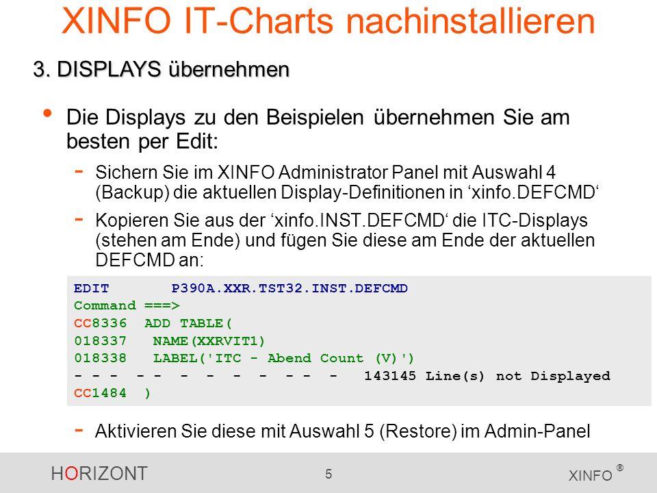 HORIZONT 5 XINFO ® XINFO IT-Charts nachinstallieren Die Displays zu den Beispielen übernehmen Sie am besten per Edit: - Sichern Sie im XINFO Administrator Panel mit Auswahl 4 (Backup) die aktuellen Display-Definitionen in xinfo.DEFCMD - Kopieren Sie aus der xinfo.INST.DEFCMD die ITC-Displays (stehen am Ende) und fügen Sie diese am Ende der aktuellen DEFCMD an: - Aktivieren Sie diese mit Auswahl 5 (Restore) im Admin-Panel 3.