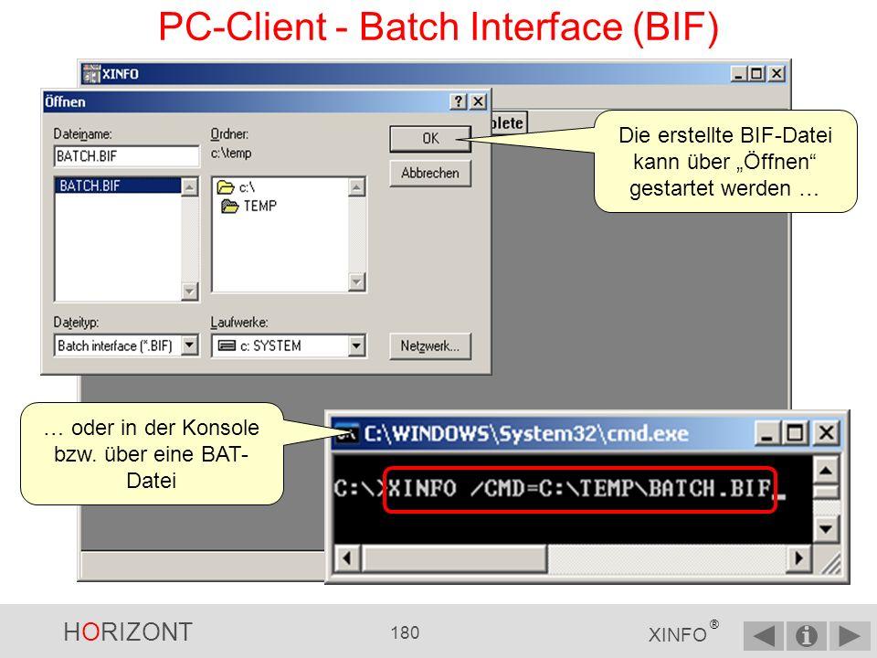 HORIZONT 179 XINFO ® PC-Client - Batch Interface (BIF) Anmeldung Ausführung der Auswahl Abspeicherung der Ausgabe Weitere wichtige BIF - Parameter: CLOSE (nach CREATE_???_FILE, schließt aktuelles Fenster) CLOSE=LOG (schließt den Batch-Monitor) CLOSE=ALL (schließt alle Fenster) EXIT (beendet XINFO) und andere … 4) Batchdatei erstellen