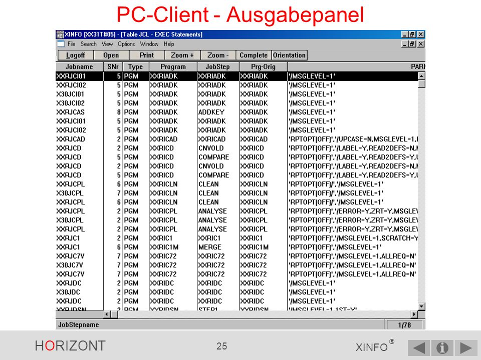 HORIZONT 24 XINFO ® PC-Client - Eingabepanel Suche nach allen Programmnamen mit XXR als Prefix und … Ein anderes Beispiel mit JCL-EXEC-Daten … und im Programmparameter mit MSGLEVEL=1, egal an welcher Position Merke: Alle Angaben im Eingabepanel werden mit UND verknüpft.