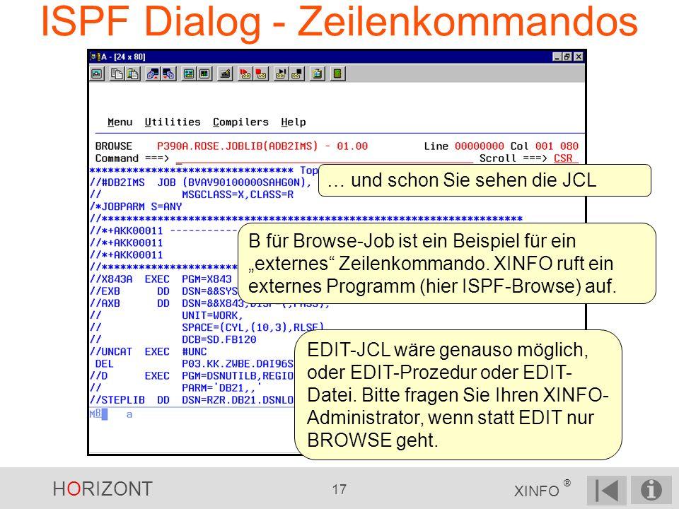 HORIZONT 17 XINFO ® ISPF Dialog - Zeilenkommandos … und schon Sie sehen die JCL EDIT-JCL wäre genauso möglich, oder EDIT-Prozedur oder EDIT- Datei.