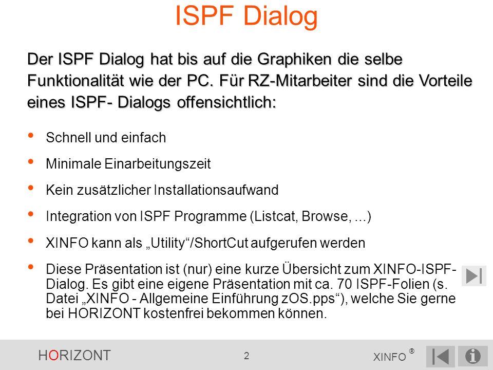HORIZONT 2 XINFO ® ISPF Dialog Schnell und einfach Minimale Einarbeitungszeit Kein zusätzlicher Installationsaufwand Integration von ISPF Programme (Listcat, Browse,...) XINFO kann als Utility/ShortCut aufgerufen werden Diese Präsentation ist (nur) eine kurze Übersicht zum XINFO-ISPF- Dialog.
