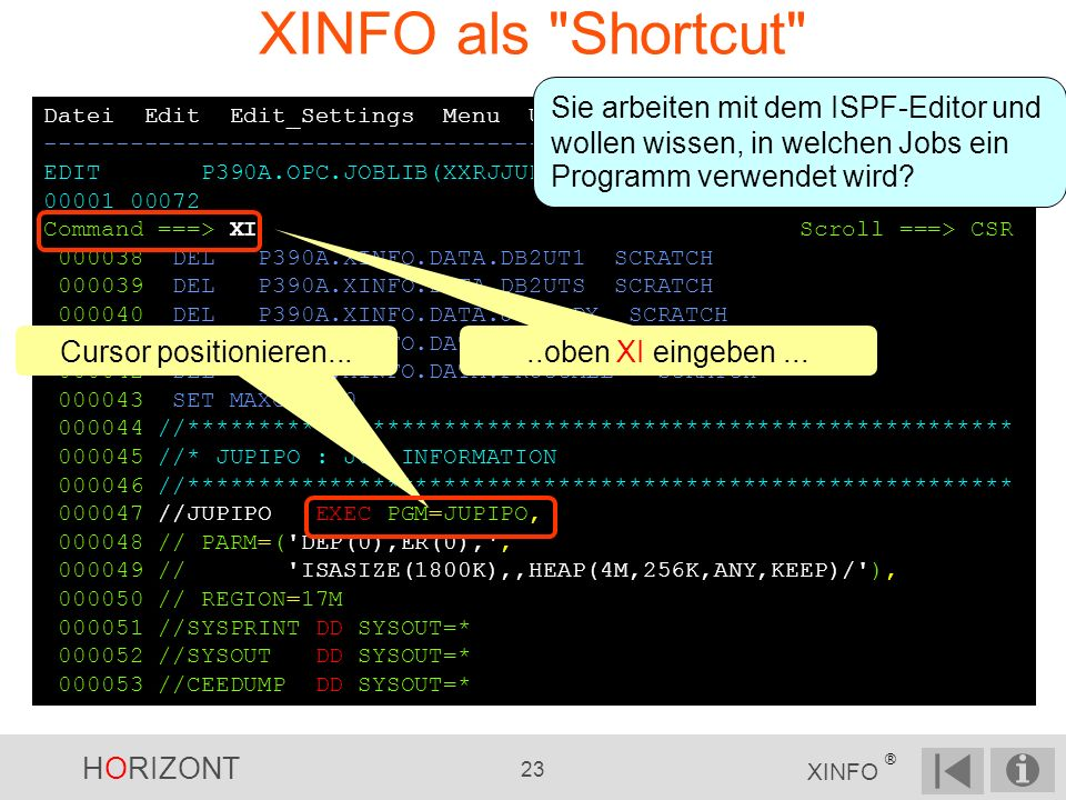 HORIZONT 23 XINFO ® XINFO als Shortcut Datei Edit Edit_Settings Menu Utilities Compilers Test Help -------------------------------------------------------------------- EDIT P390A.OPC.JOBLIB(XXRJJUP) - 01.05 Columns 00001 00072 Command ===> XI Scroll ===> CSR 000038 DEL P390A.XINFO.DATA.DB2UT1 SCRATCH 000039 DEL P390A.XINFO.DATA.DB2UTS SCRATCH 000040 DEL P390A.XINFO.DATA.JOBDBDX SCRATCH 000041 DEL P390A.XINFO.DATA.JCLLIB SCRATCH 000042 DEL P390A.XINFO.DATA.PROCCALL SCRATCH 000043 SET MAXCC = 0 000044 //********************************************************** 000045 //* JUPIPO : JCL INFORMATION 000046 //********************************************************** 000047 //JUPIPO EXEC PGM=JUPIPO, 000048 // PARM=( DEP(0),ER(0), , 000049 // ISASIZE(1800K),,HEAP(4M,256K,ANY,KEEP)/ ), 000050 // REGION=17M 000051 //SYSPRINT DD SYSOUT=* 000052 //SYSOUT DD SYSOUT=* 000053 //CEEDUMP DD SYSOUT=* Sie arbeiten mit dem ISPF-Editor und wollen wissen, in welchen Jobs ein Programm verwendet wird?..oben XI eingeben...