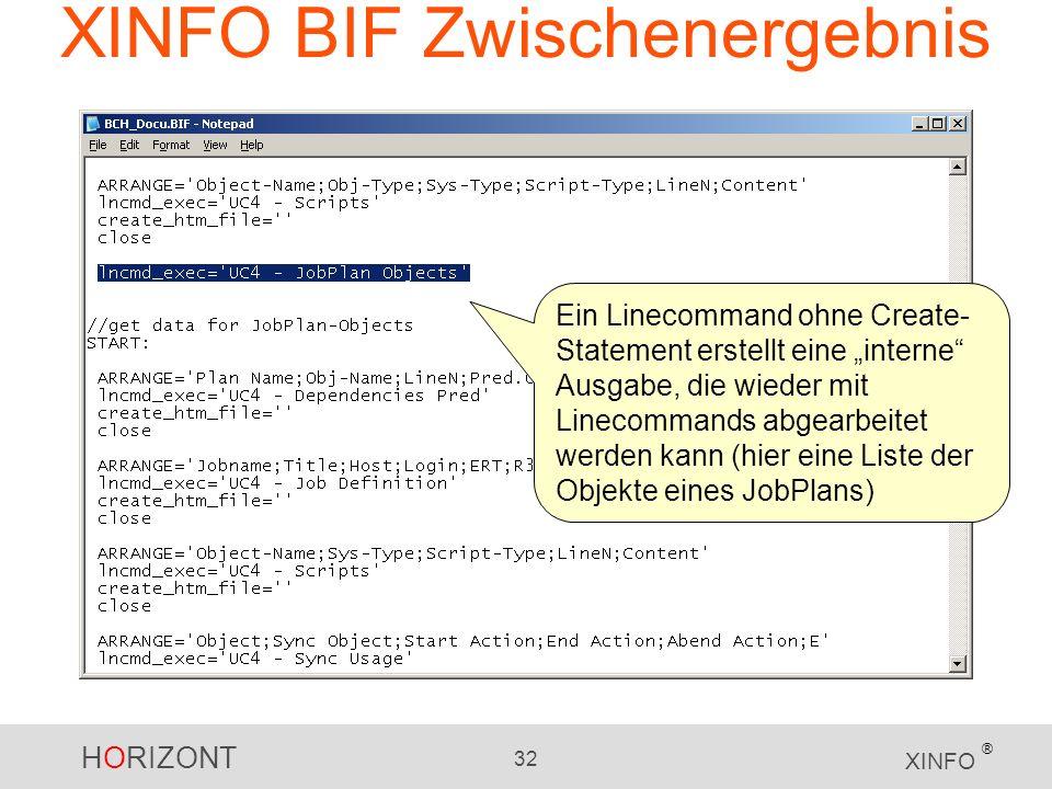 HORIZONT 32 XINFO ® XINFO BIF Zwischenergebnis Ein Linecommand ohne Create- Statement erstellt eine interne Ausgabe, die wieder mit Linecommands abgea