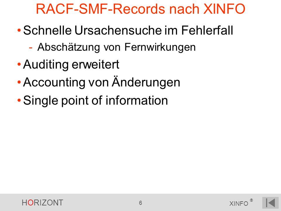 HORIZONT 6 XINFO ® RACF-SMF-Records nach XINFO Schnelle Ursachensuche im Fehlerfall -Abschätzung von Fernwirkungen Auditing erweitert Accounting von Änderungen Single point of information