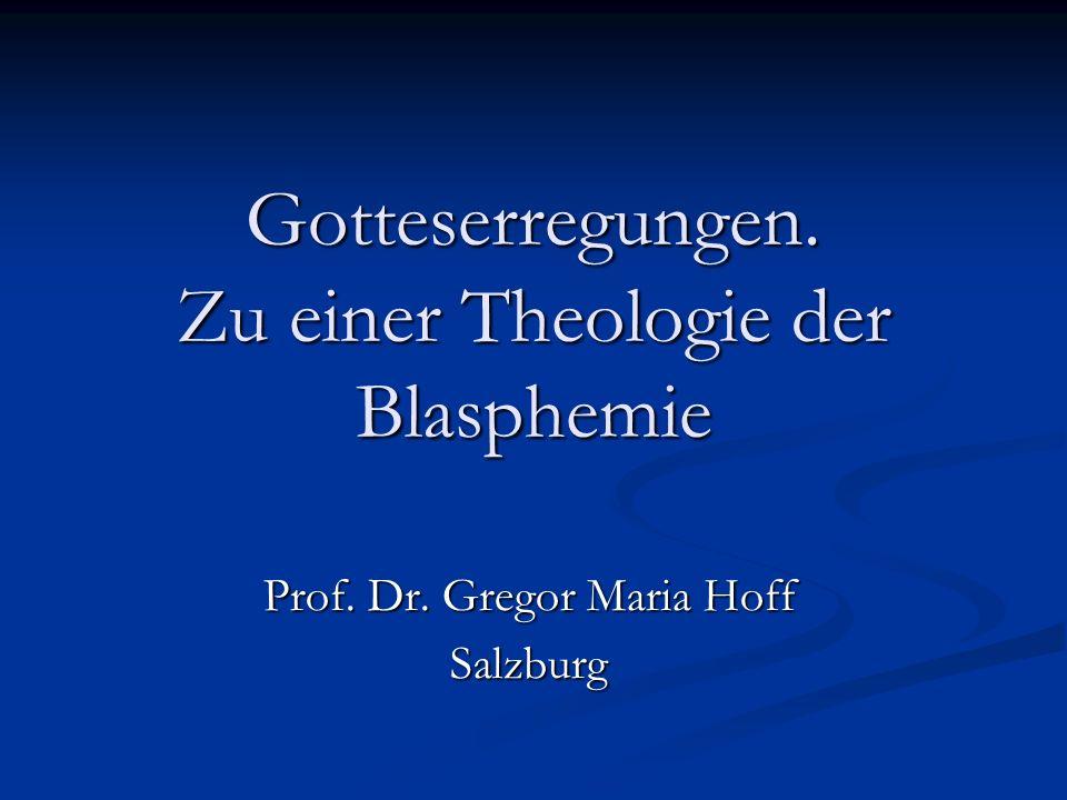 Gotteserregungen. Zu einer Theologie der Blasphemie Prof. Dr. Gregor Maria Hoff Salzburg
