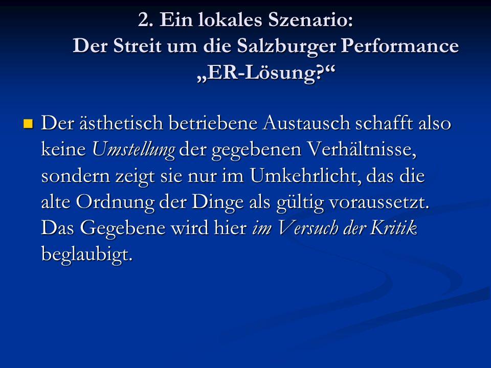 2. Ein lokales Szenario: Der Streit um die Salzburger Performance ER-Lösung? Der ästhetisch betriebene Austausch schafft also keine Umstellung der geg