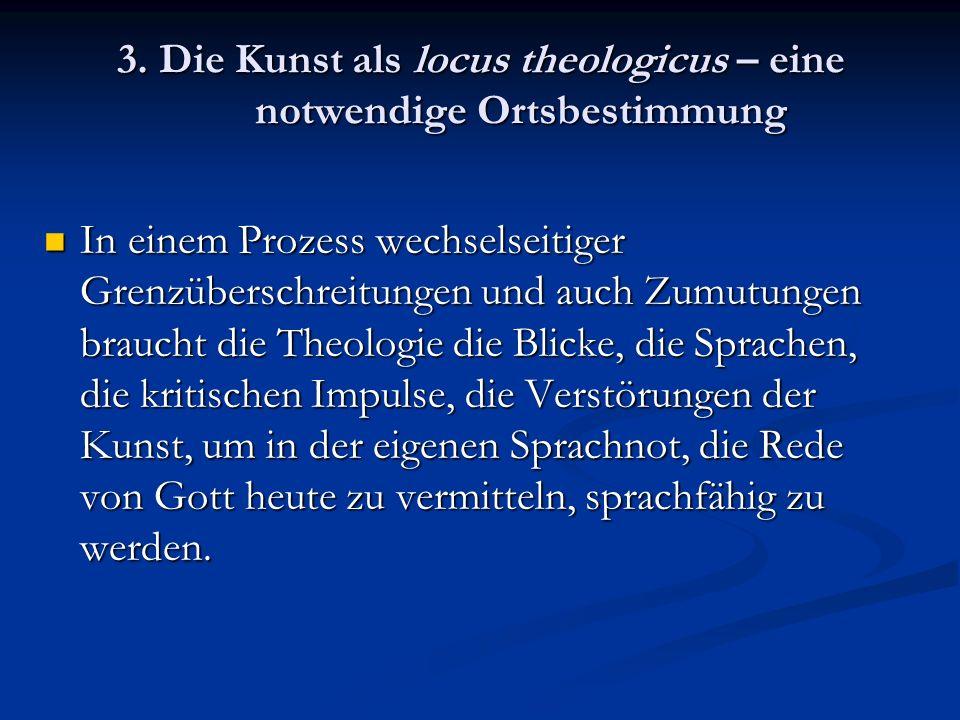 3. Die Kunst als locus theologicus – eine notwendige Ortsbestimmung In einem Prozess wechselseitiger Grenzüberschreitungen und auch Zumutungen braucht