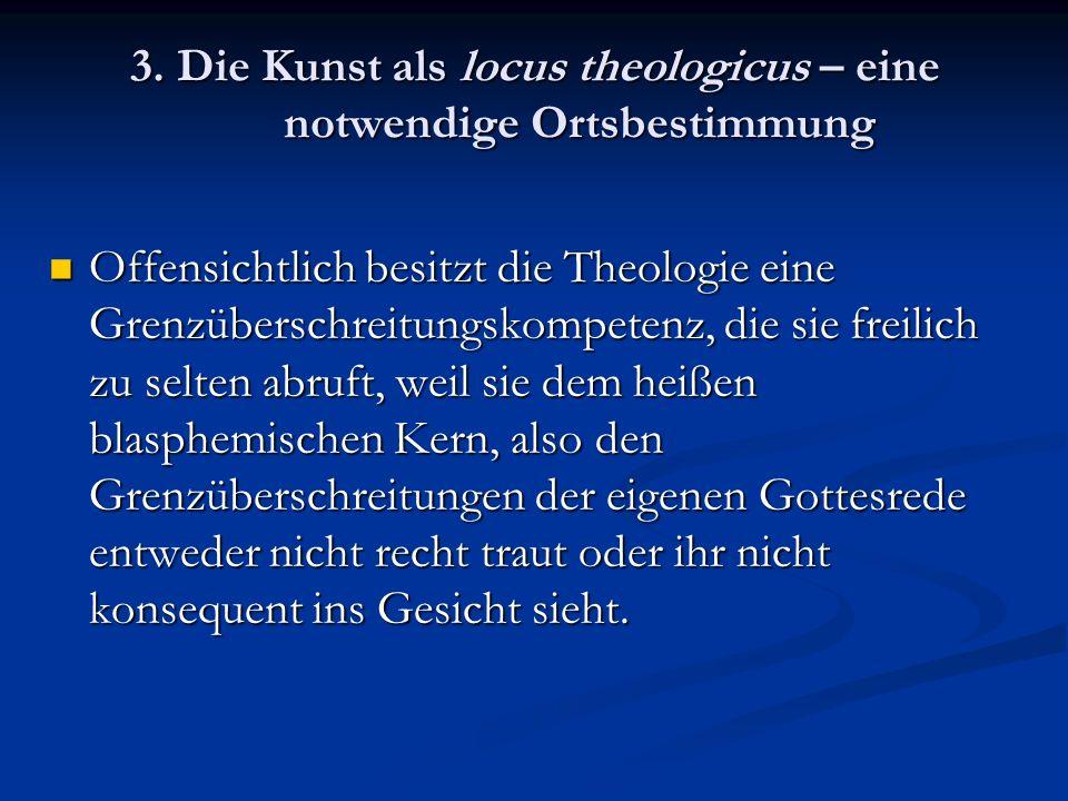 3. Die Kunst als locus theologicus – eine notwendige Ortsbestimmung Offensichtlich besitzt die Theologie eine Grenzüberschreitungskompetenz, die sie f