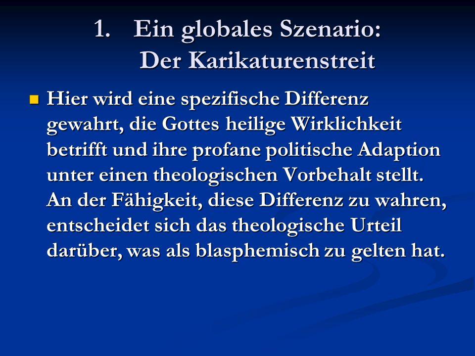 1.Ein globales Szenario: Der Karikaturenstreit Hier wird eine spezifische Differenz gewahrt, die Gottes heilige Wirklichkeit betrifft und ihre profane