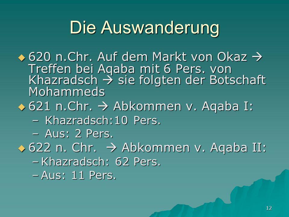 12 Die Auswanderung 620 n.Chr. Auf dem Markt von Okaz Treffen bei Aqaba mit 6 Pers. von Khazradsch sie folgten der Botschaft Mohammeds 620 n.Chr. Auf