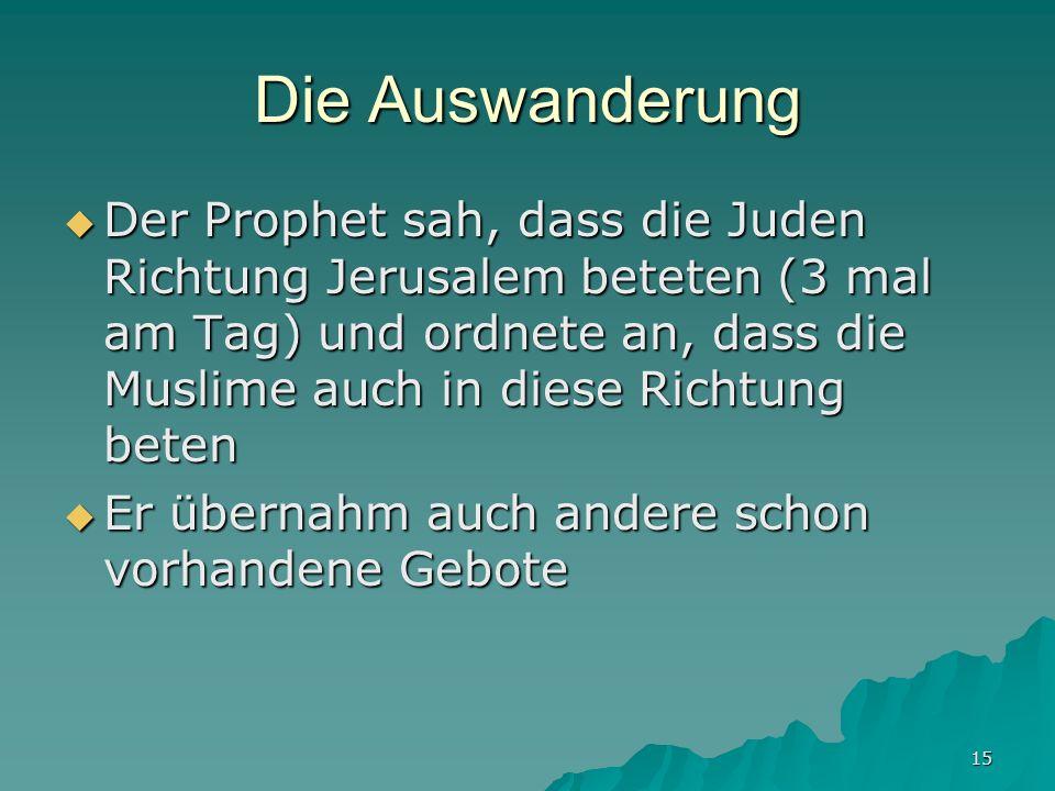 15 Die Auswanderung Der Prophet sah, dass die Juden Richtung Jerusalem beteten (3 mal am Tag) und ordnete an, dass die Muslime auch in diese Richtung
