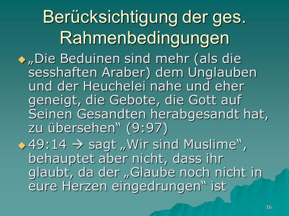 16 Berücksichtigung der ges. Rahmenbedingungen Die Beduinen sind mehr (als die sesshaften Araber) dem Unglauben und der Heuchelei nahe und eher geneig