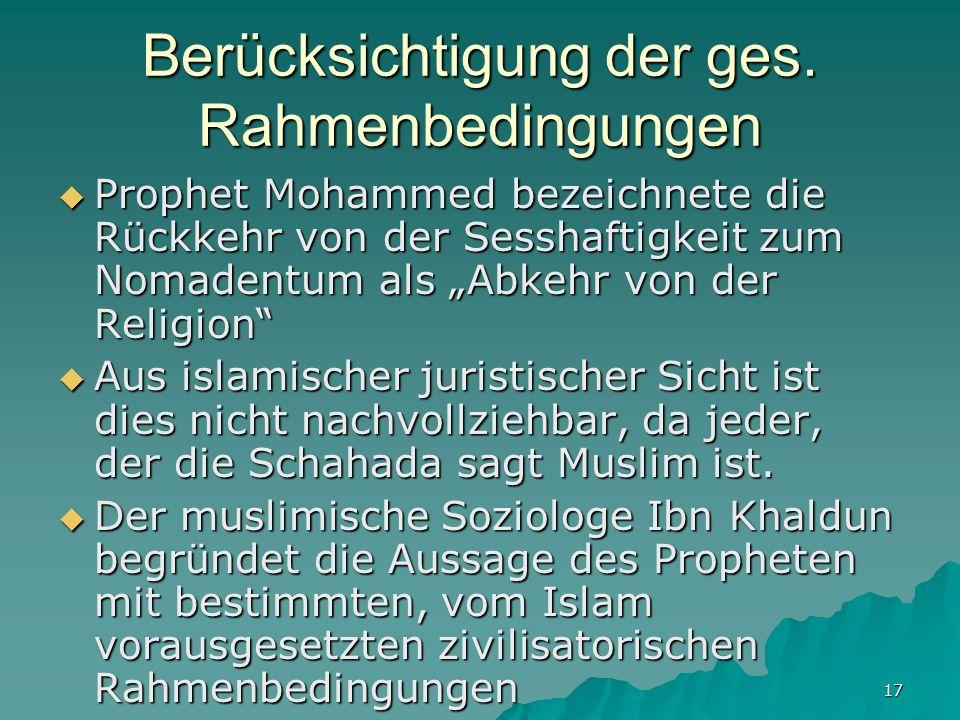 17 Berücksichtigung der ges. Rahmenbedingungen Prophet Mohammed bezeichnete die Rückkehr von der Sesshaftigkeit zum Nomadentum als Abkehr von der Reli