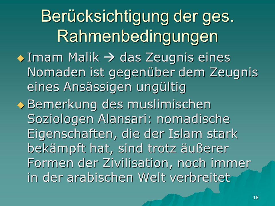 18 Berücksichtigung der ges. Rahmenbedingungen Imam Malik das Zeugnis eines Nomaden ist gegenüber dem Zeugnis eines Ansässigen ungültig Imam Malik das