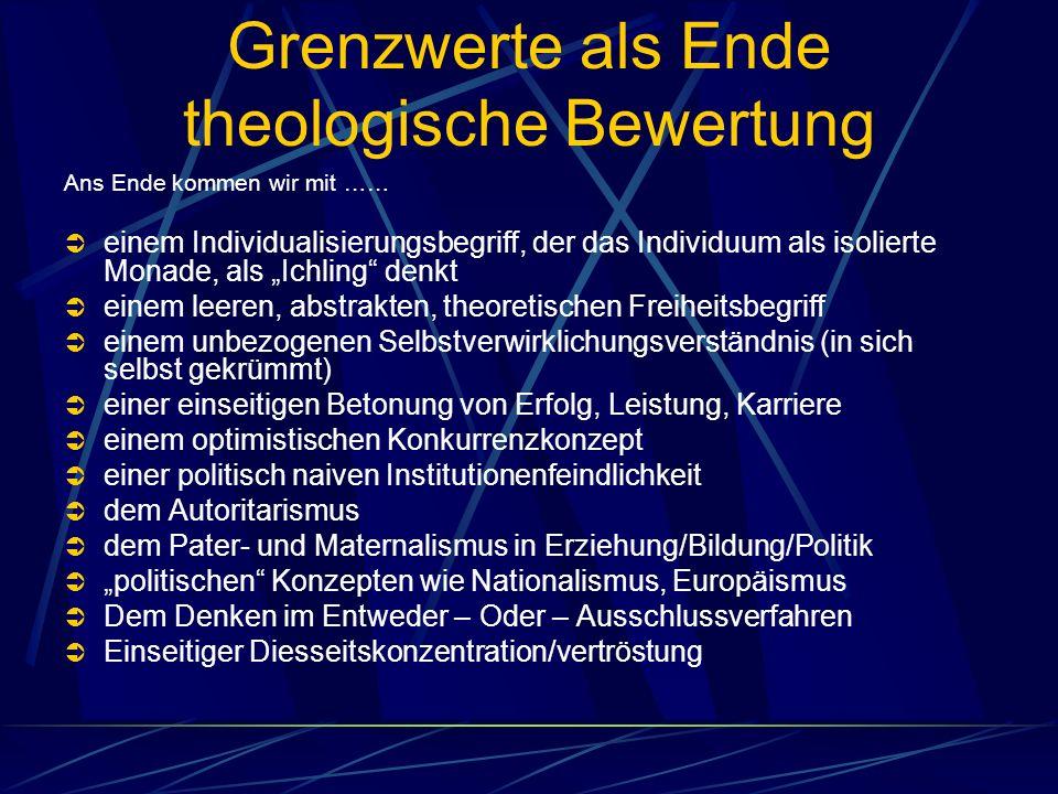 Grenzwerte als Ende theologische Bewertung Ans Ende kommen wir mit …… einem Individualisierungsbegriff, der das Individuum als isolierte Monade, als I