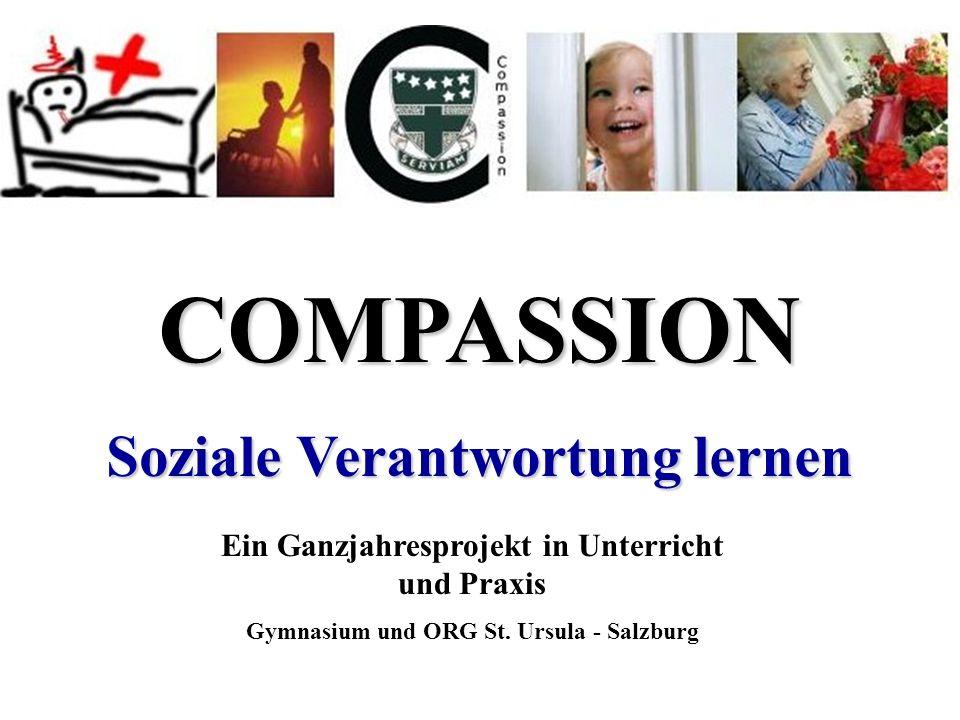 COMPASSION Soziale Verantwortung lernen Ein Ganzjahresprojekt in Unterricht und Praxis Gymnasium und ORG St. Ursula - Salzburg